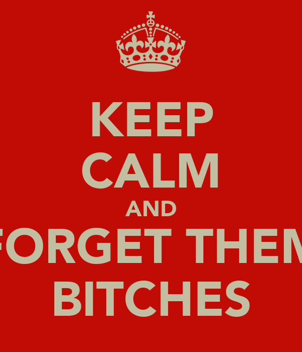 KEEP CALM AND FORGET THEM BITCHES