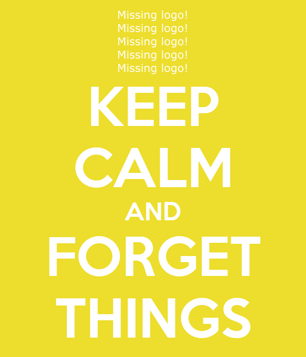KEEP CALM AND FORGET THINGS