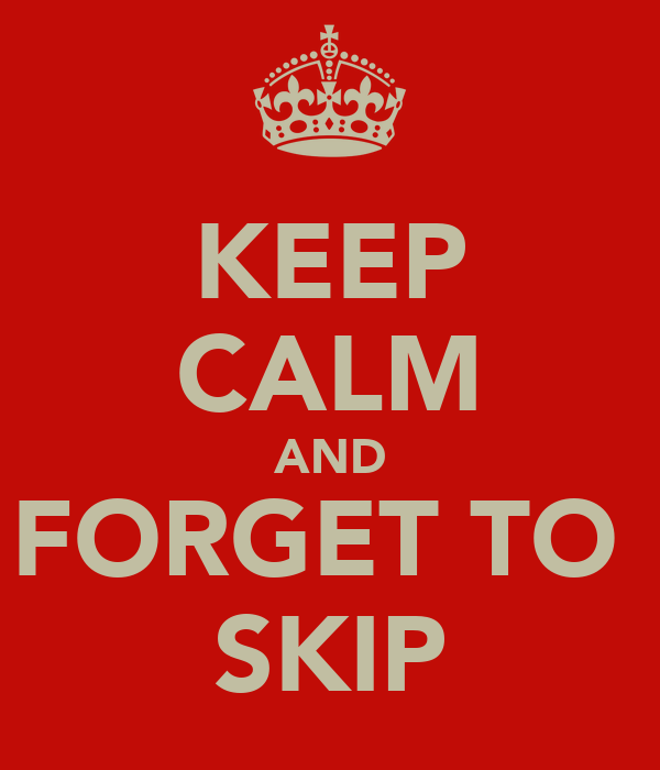 KEEP CALM AND FORGET TO  SKIP