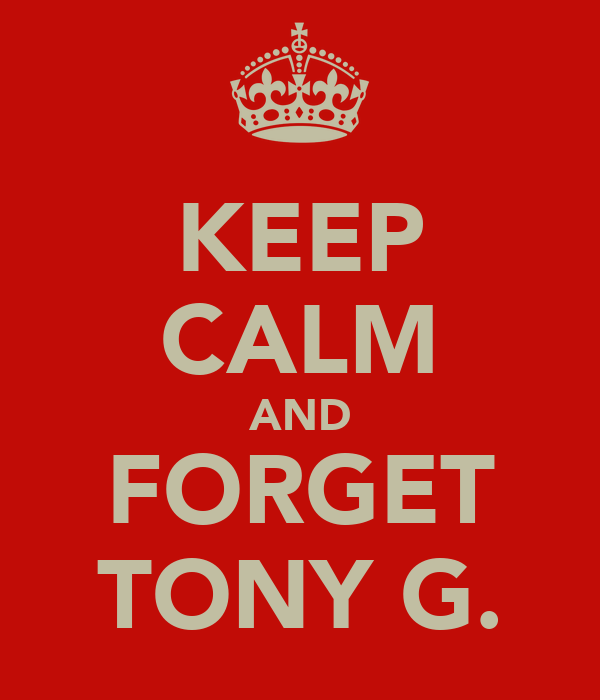 KEEP CALM AND FORGET TONY G.