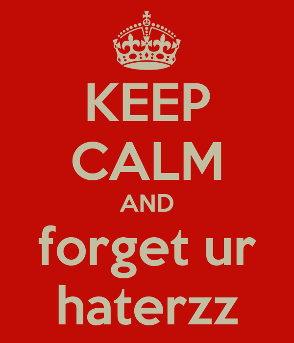 KEEP CALM AND forget ur haterzz