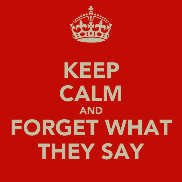 KEEP CALM AND FORGET WHAT THEY SAY