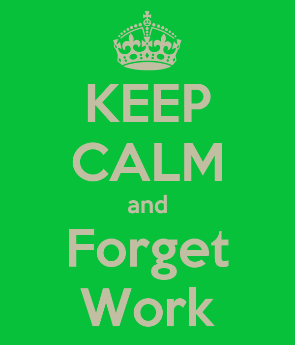 KEEP CALM and Forget Work