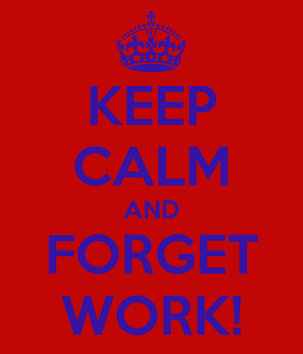 KEEP CALM AND FORGET WORK!