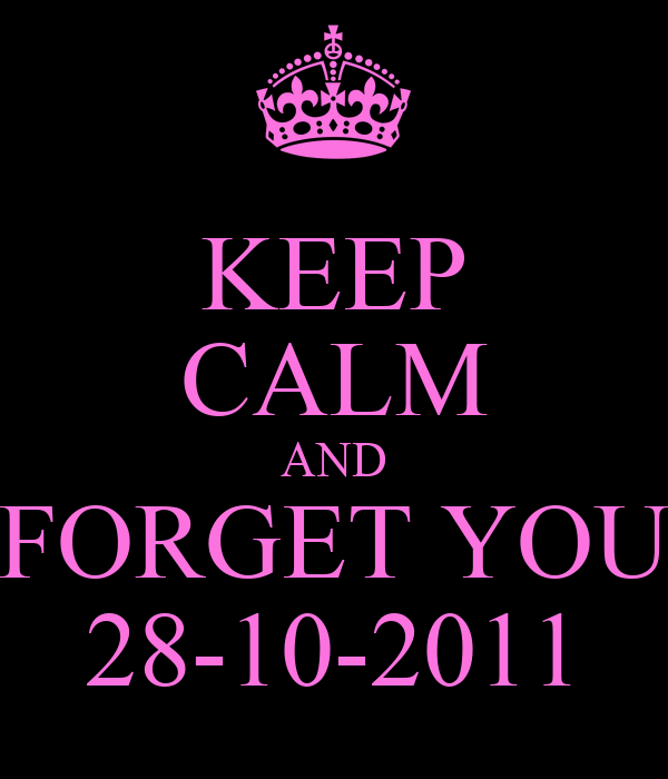 KEEP CALM AND FORGET YOU 28-10-2011