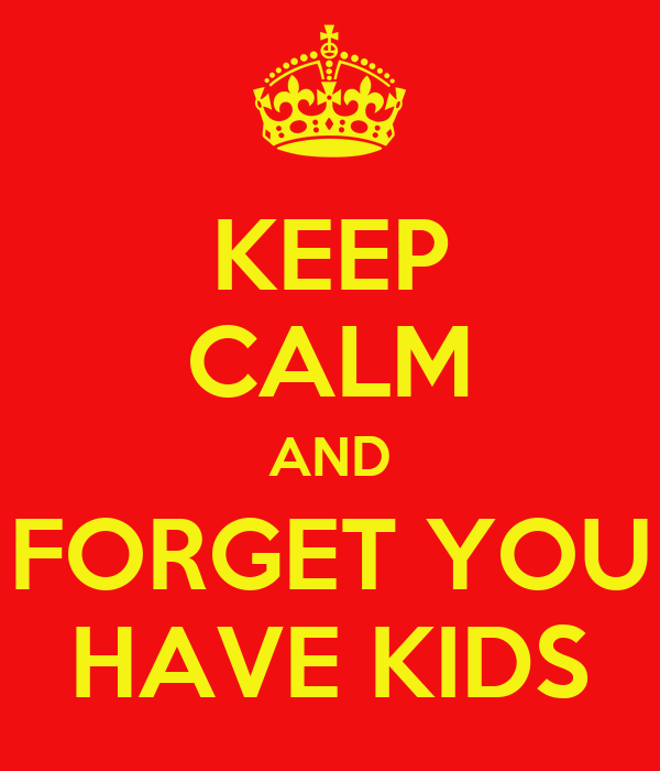 KEEP CALM AND FORGET YOU HAVE KIDS