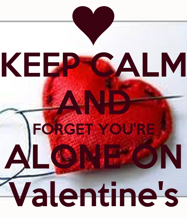 KEEP CALM AND FORGET YOU'RE ALONE ON Valentine's