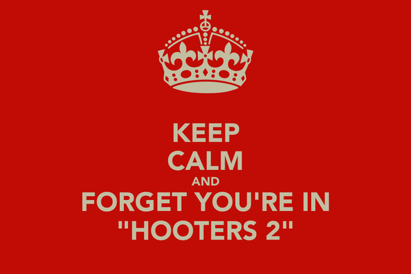 """KEEP CALM AND FORGET YOU'RE IN """"HOOTERS 2"""""""