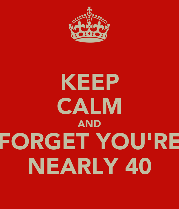 KEEP CALM AND FORGET YOU'RE NEARLY 40