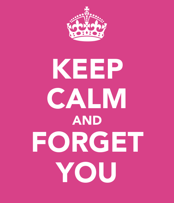 KEEP CALM AND FORGET YOU