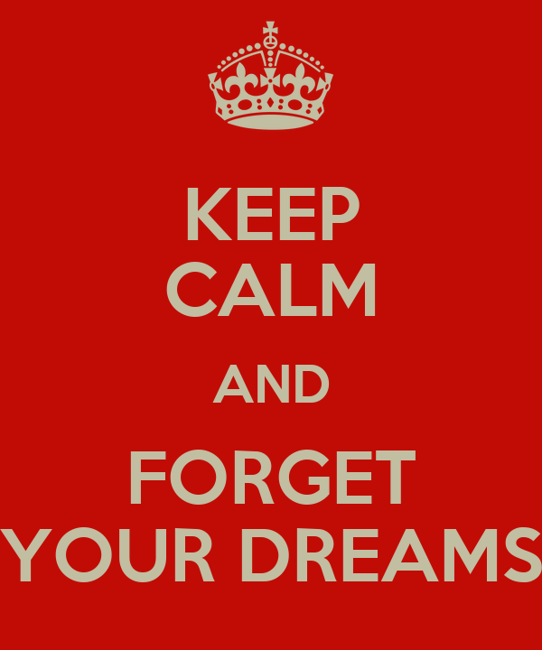 KEEP CALM AND FORGET YOUR DREAMS
