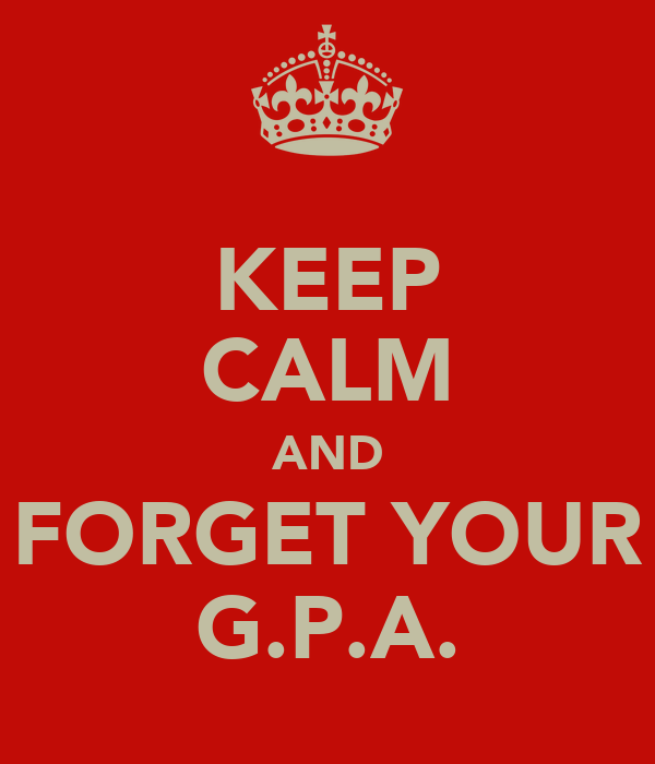 KEEP CALM AND FORGET YOUR G.P.A.