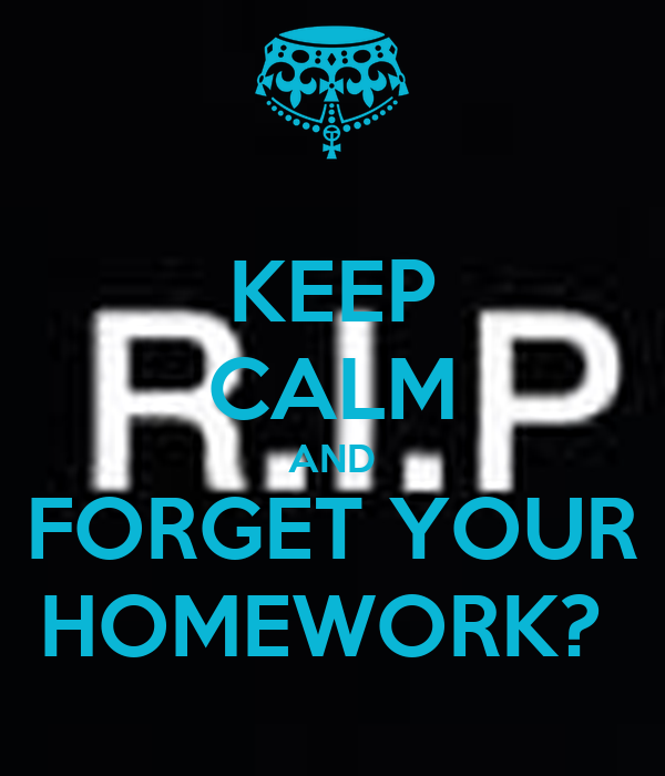 KEEP CALM AND FORGET YOUR HOMEWORK?