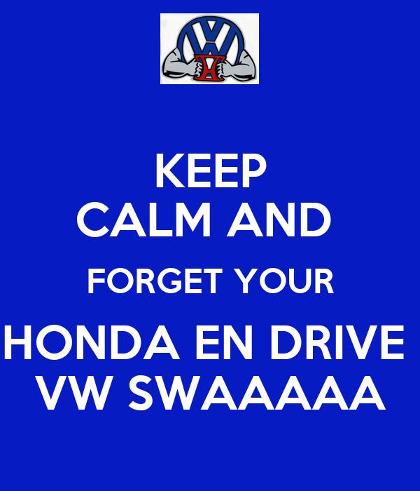 KEEP CALM AND  FORGET YOUR HONDA EN DRIVE  VW SWAAAAA