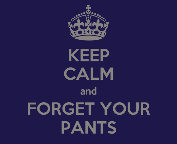 KEEP CALM and FORGET YOUR PANTS