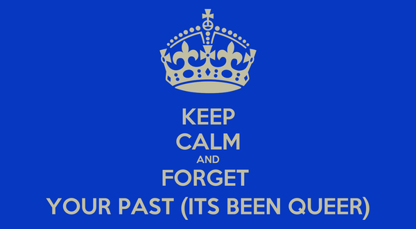 KEEP CALM AND FORGET  YOUR PAST (ITS BEEN QUEER)