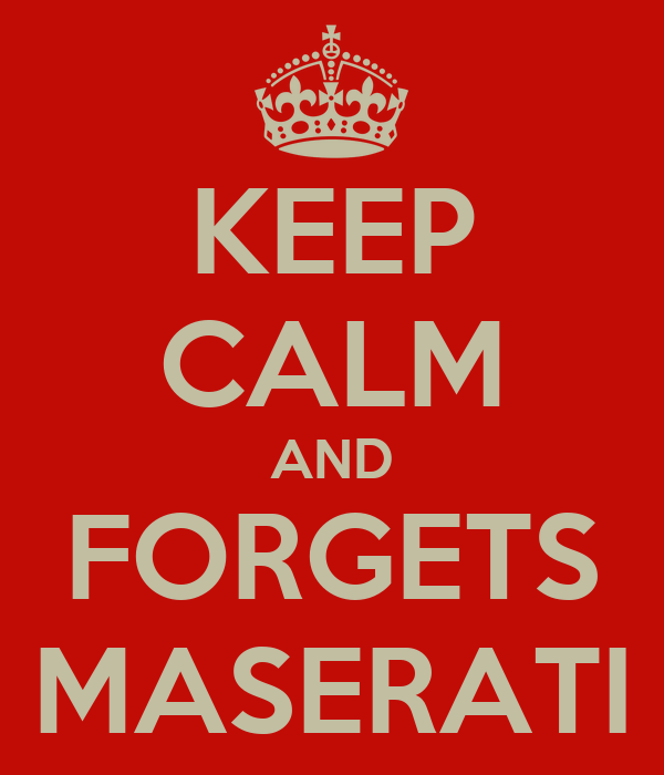 KEEP CALM AND FORGETS MASERATI