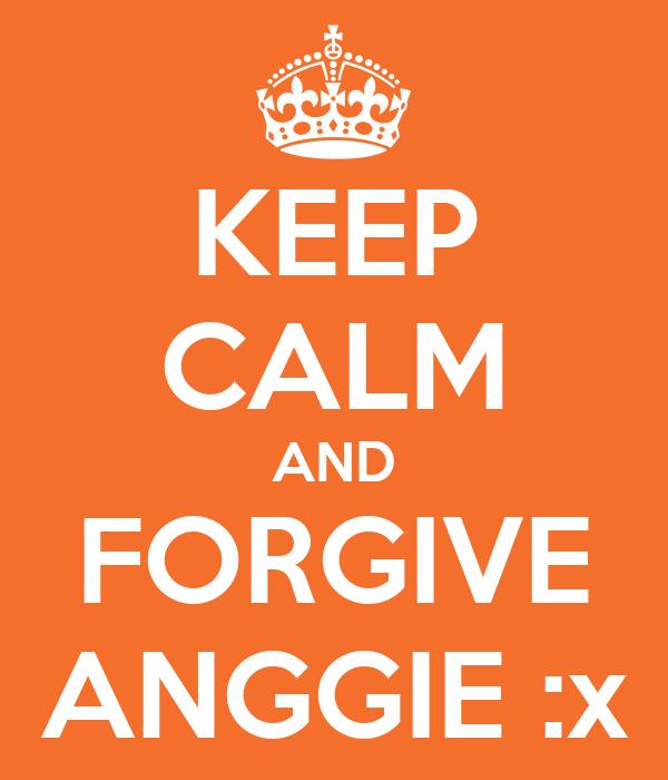 KEEP CALM AND FORGIVE ANGGIE :x