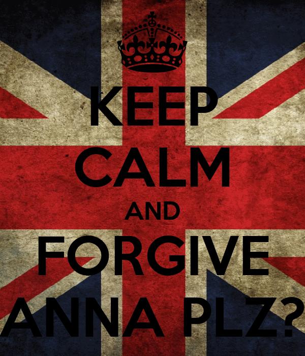 KEEP CALM AND FORGIVE ANNA PLZ?