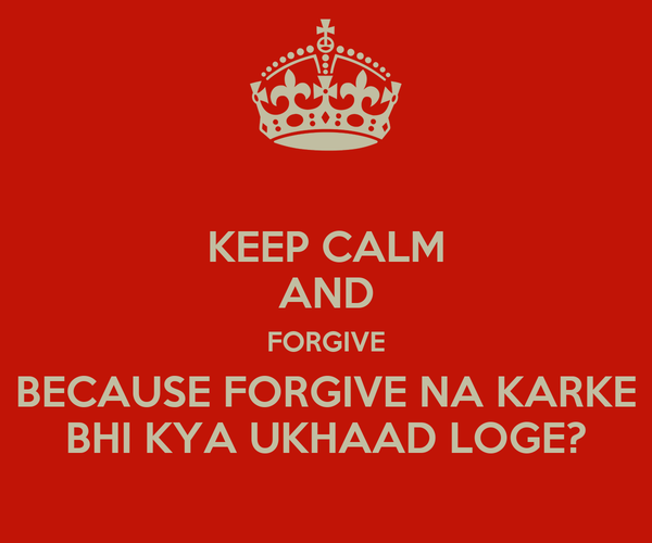 KEEP CALM AND FORGIVE BECAUSE FORGIVE NA KARKE BHI KYA UKHAAD LOGE?