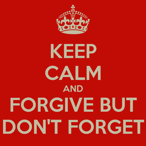 KEEP CALM AND FORGIVE BUT DON'T FORGET