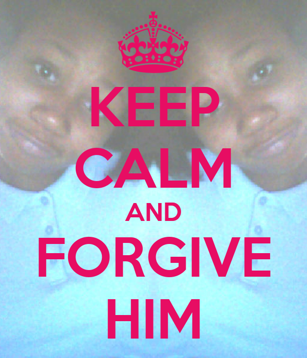 KEEP CALM AND FORGIVE HIM