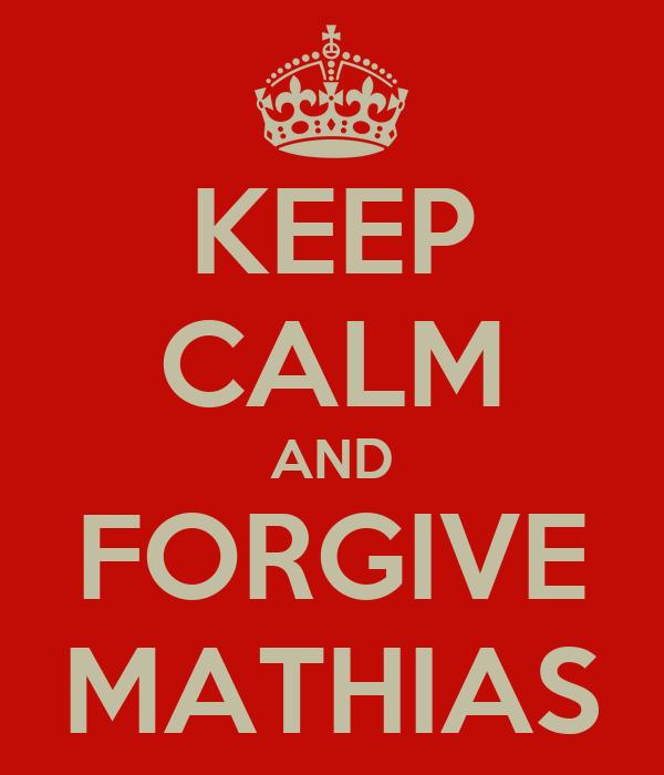 KEEP CALM AND FORGIVE MATHIAS