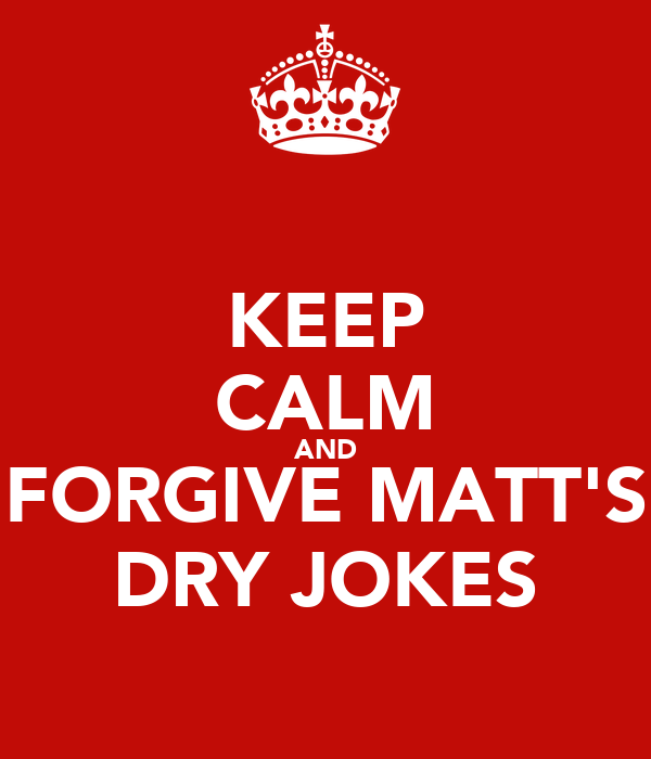 KEEP CALM AND FORGIVE MATT'S DRY JOKES