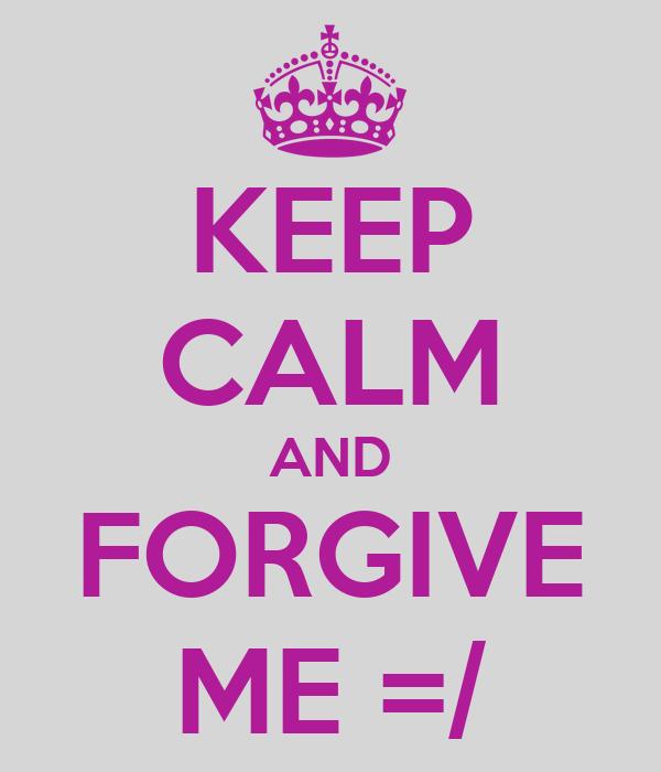 KEEP CALM AND FORGIVE ME =/