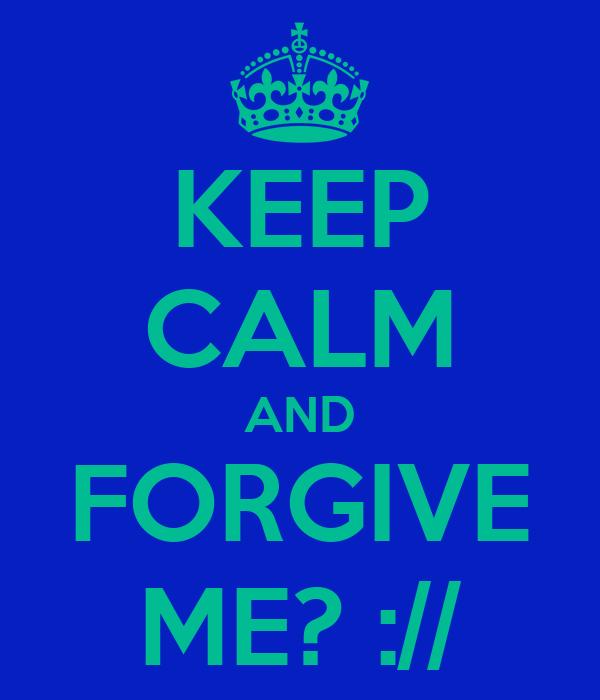KEEP CALM AND FORGIVE ME? ://