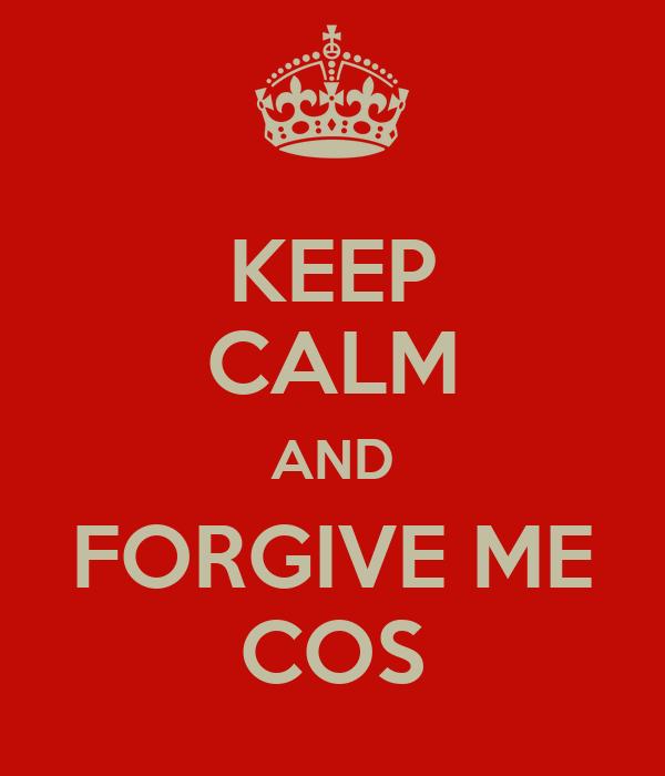 KEEP CALM AND FORGIVE ME COS
