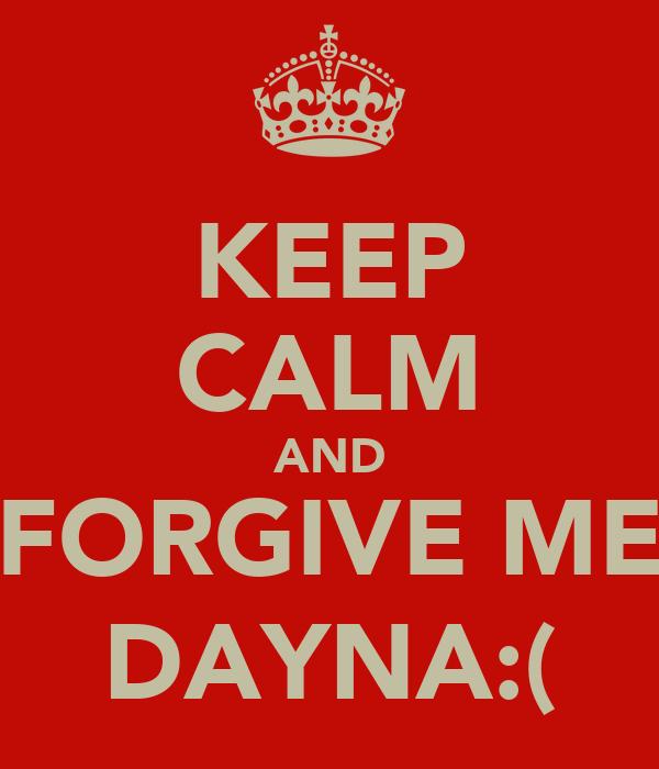 KEEP CALM AND FORGIVE ME DAYNA:(