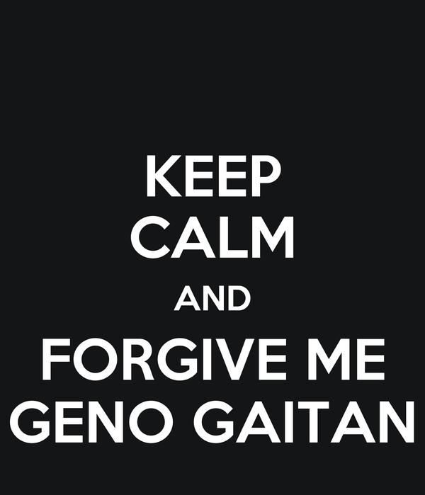 KEEP CALM AND FORGIVE ME GENO GAITAN