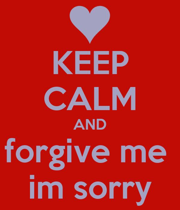 KEEP CALM AND forgive me  im sorry