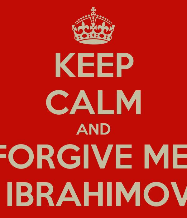 KEEP CALM AND FORGIVE ME  ya IBRAHIMOVIĆ