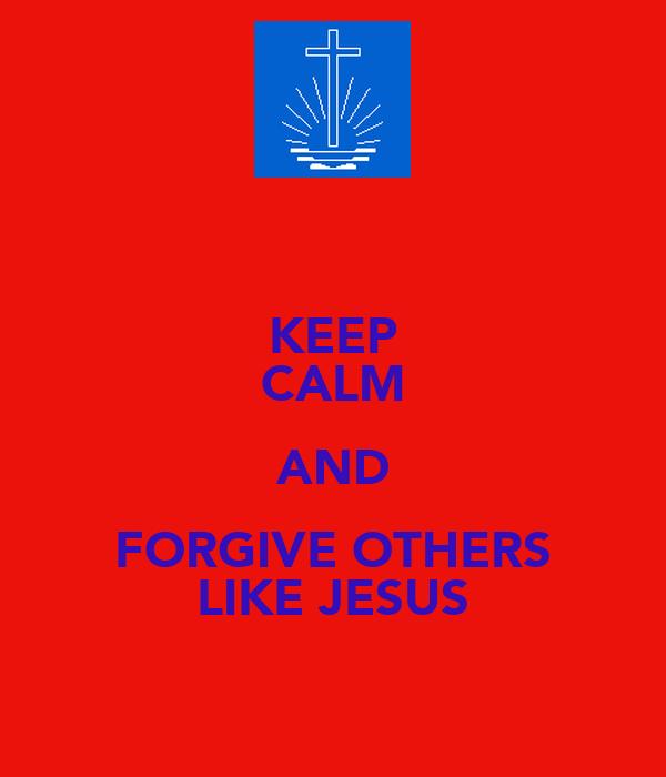 KEEP CALM AND FORGIVE OTHERS LIKE JESUS