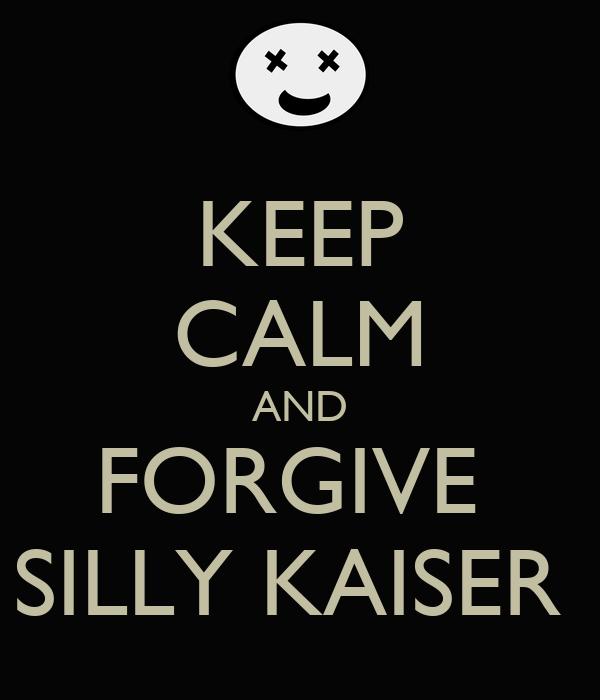 KEEP CALM AND FORGIVE  SILLY KAISER