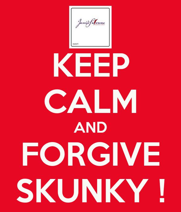 KEEP CALM AND FORGIVE SKUNKY !