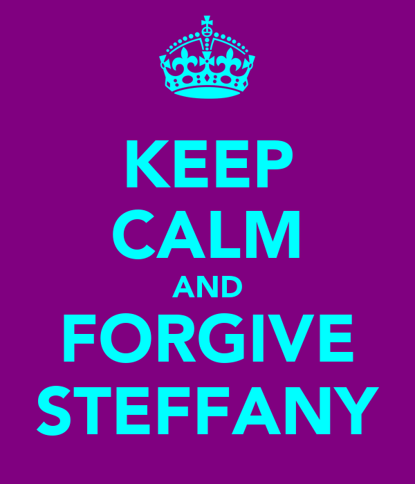 KEEP CALM AND FORGIVE STEFFANY