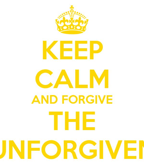 KEEP CALM AND FORGIVE THE UNFORGIVEN