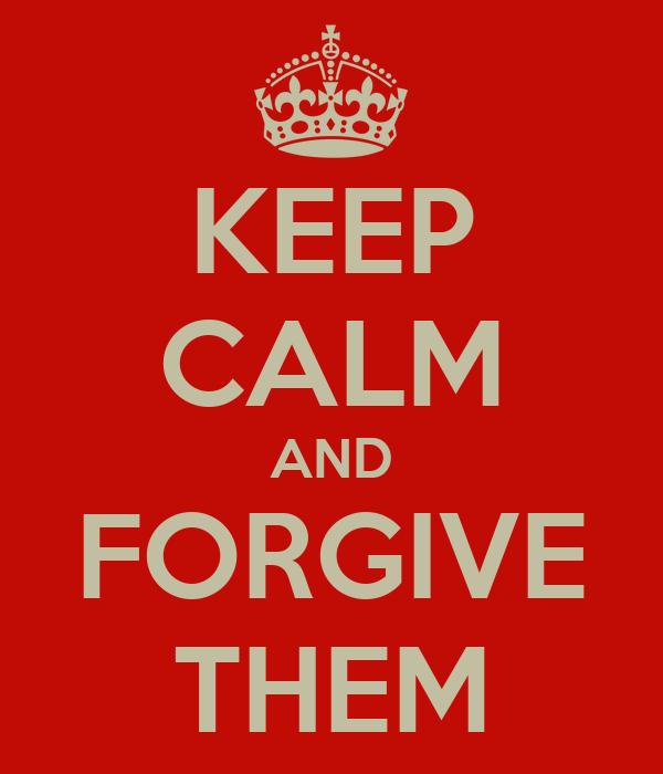 KEEP CALM AND FORGIVE THEM