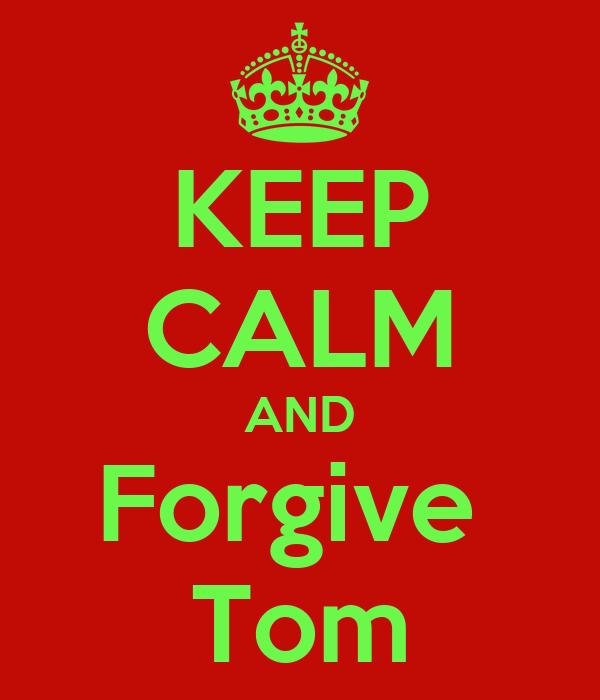 KEEP CALM AND Forgive  Tom