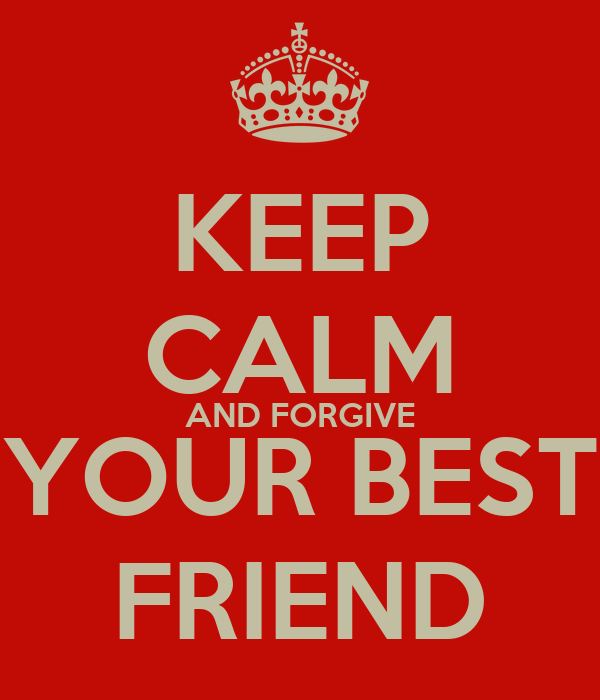 KEEP CALM AND FORGIVE YOUR BEST FRIEND
