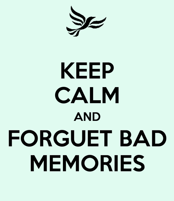KEEP CALM AND FORGUET BAD MEMORIES