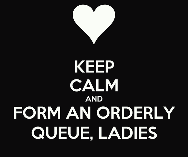 KEEP CALM AND FORM AN ORDERLY QUEUE, LADIES