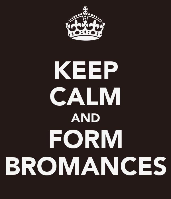 KEEP CALM AND FORM BROMANCES