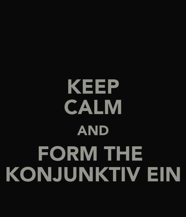 KEEP CALM AND FORM THE  KONJUNKTIV EIN