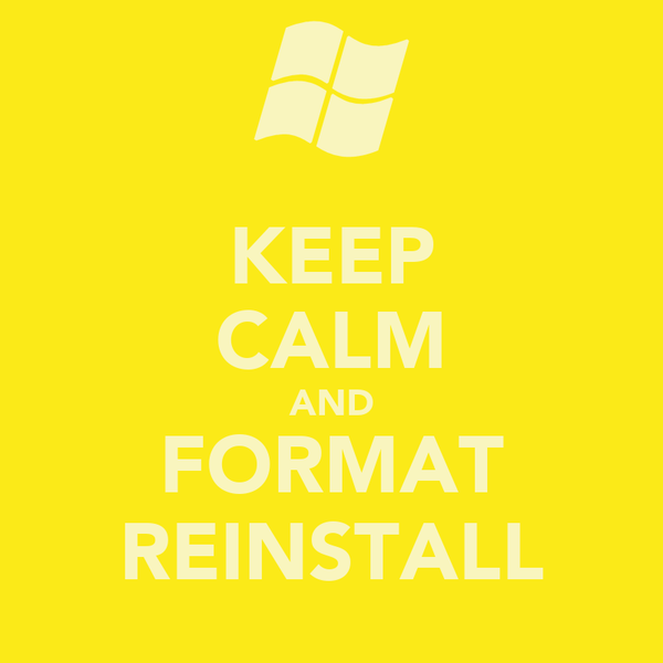 KEEP CALM AND FORMAT REINSTALL