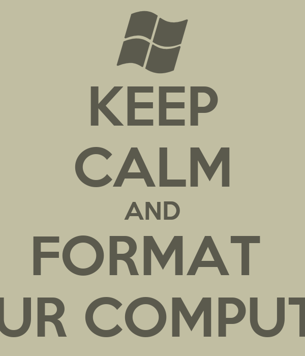 KEEP CALM AND FORMAT  YOUR COMPUTER!