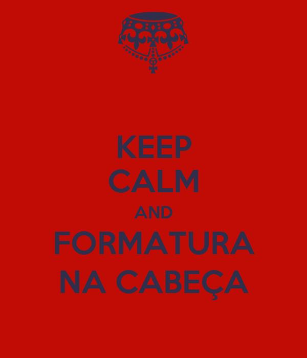 KEEP CALM AND FORMATURA NA CABEÇA